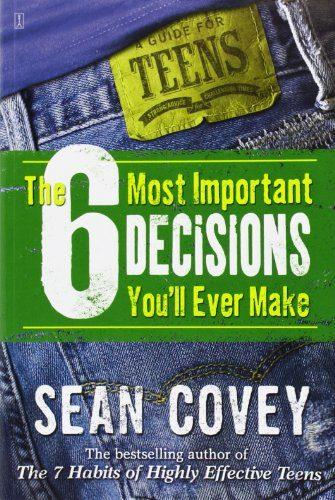 The 6 Most Important Decisions You'll Ever Make: A Guide for Teens by Sean Covey
